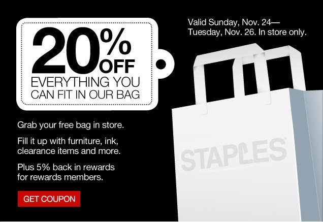 20% off  everything you can fit in our bag. Grab your free bag in store. Fill it  up with furniture, ink, clearance items and more. Plus 5% back in  rewards for rewards members. Valid Sunday, Nov. 24–Nov. 11/26. In  store only. Get coupon