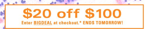 $20 off $100 Enter BIGDEAL at checkout Ends Tomorrow!