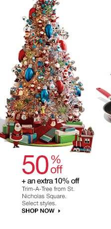 50% off + an extra 10% off  Trim-A-Tree from St. Nicholas Square®. Select styles. shop now