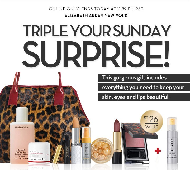 ONLINE ONLY: ENDS TODAY AT 11:59 PM PST. ELIZABETH ARDEN NEW YORK. TRIPLE YOUR SUNDAY SURPRISE! This gorgeous gift includes everything you need to keep your skin, eyes and lips beautiful. $126 VALUE.