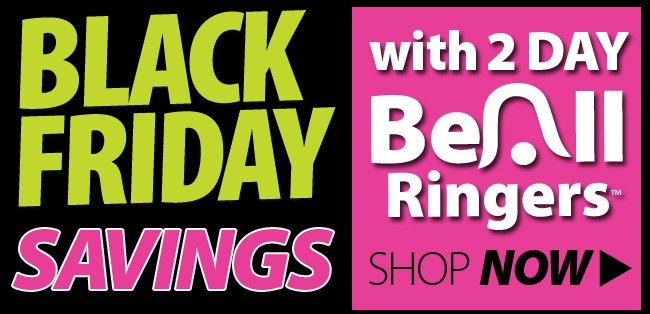 Black Friday Savings with 2 Day Beall Ringers Shop Now!