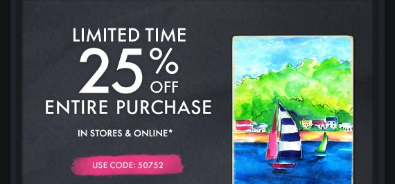 LIMITED TIME 25% OFF ENTIRE PURCHASE IN STORES &  ONLINE* USE CODE: 50752