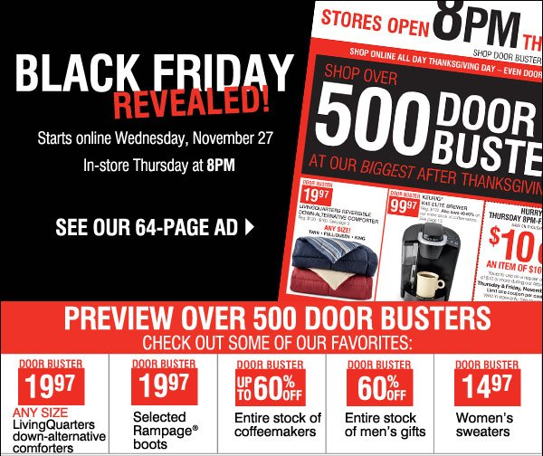 Black Friday REVEALED! Preview our 64-page Black Friday ad and  check out over 500 Door Busters. Preview over 500 Door Busters like  these Check out some of our favorites: 19.97 LivingQuarters down  alternative comforters 19.97 Rampage® boots 40% off Entire stock of  coffee 60% off Entire stock of men's gifts 14.97 Women's sweaters