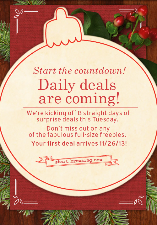 Start  countdown Daily deals are coming We are kicking off 8 straight days of  surprise deals this Tuesday Do not miss out on any of the fabulous full  size freebies Your first deal arrives 11/26/13 start browsing now