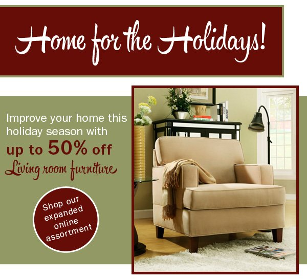 Improve your home this holiday season with up to 50% off Living  room furniture. Shop our expanded online assortment.
