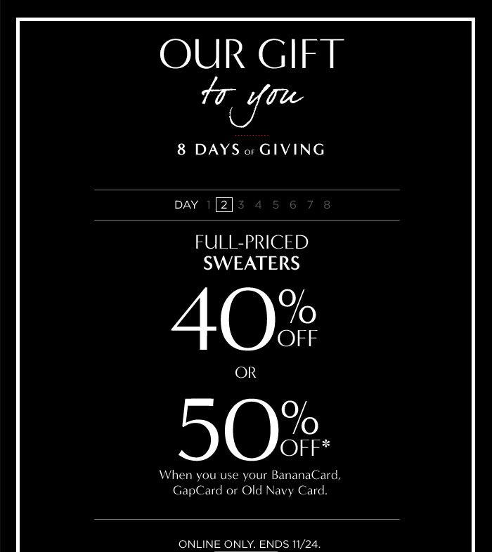 FULL-PRICED SWEATERS 40% OFF OR 50% OFF* When you use your BananaCard, GapCard or Old Navy Card.