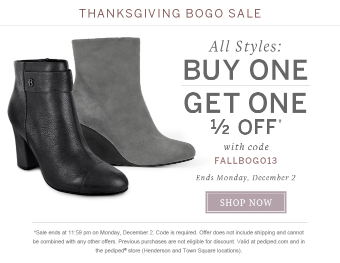 Thanksgiving BOGO Sale All styles: Buy one get one 1/2 off* with code FALLBOGO13 Ends Monday, December 2 Shop Now *Sale ends at 11:59 pm on Monday, December 2. Code is required. Offer does not include shipping and cannot be combined with any other offers. Previous purchases are not eligible for discount. Valid at pediped.com and in the pediped store (Henderson and Town Square locations).