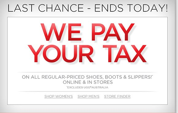 Shop early and make your holiday season less taxing! Now through November 24th, we'll pay your tax on any regular priced footwear purchase (excludes UGG® Australia).* Plus, find ongoing savings and more great deals when you shop online and in-stores at The Walking Company.