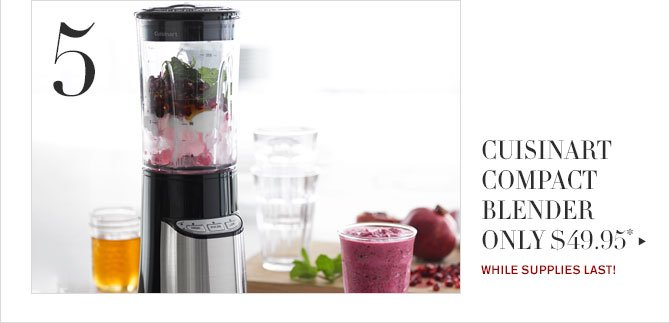 5 - CUISINART COMPACT BLENDER ONLY $49.95* - WHILE SUPPLIES LAST!