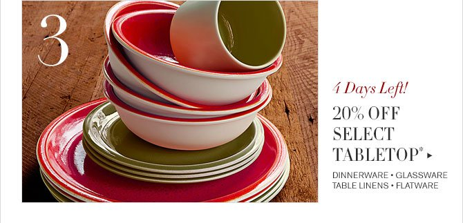 3 - 4 DAYS LEFT! - 20% OFF SELECT TABLETOP* - DINNERWARE • GLASSWARE - TABLE LINENS • FLATWARE