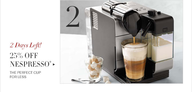 2 - 2 DAYS LEFT! - 25% OFF NESPRESSO* - THE PERFECT CUP FOR LESS