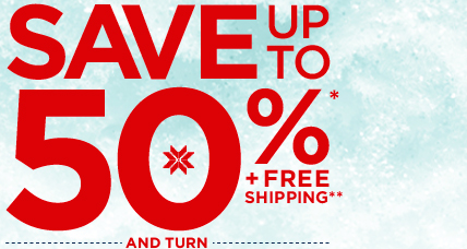 SAVE UP TO 50%* + FREE SHIPPING** - AND TURN