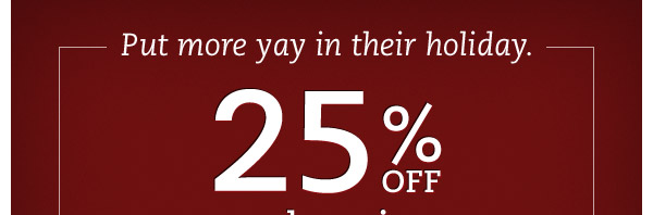 Put more yay in their holiday. 25% OFF regular prices today & tomorrow.* Two days to get them what they really want. At the savings you want.