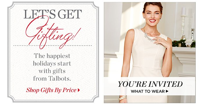 Let's get gifting! The happiest holidays start with gifts from Talbots. Shop Gifts By Price. You're invited. What to wear.