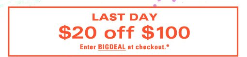 Last Day $20 off $100 Enter BIGDEAL at checkout.