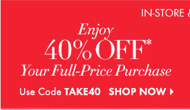 In–Store & Online  Enjoy 40% Off* Your Full–Price Purchase  Use Code TAKE40  SHOP NOW
