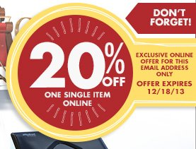 DON'T FORGET! 20% OFF ONE SINGLE ITEM ONLINE EXCLUSIVE ONLINE OFFER FOR THIS EMAIL ADDRESS ONLY OFFER EXPIRES 12/18/13