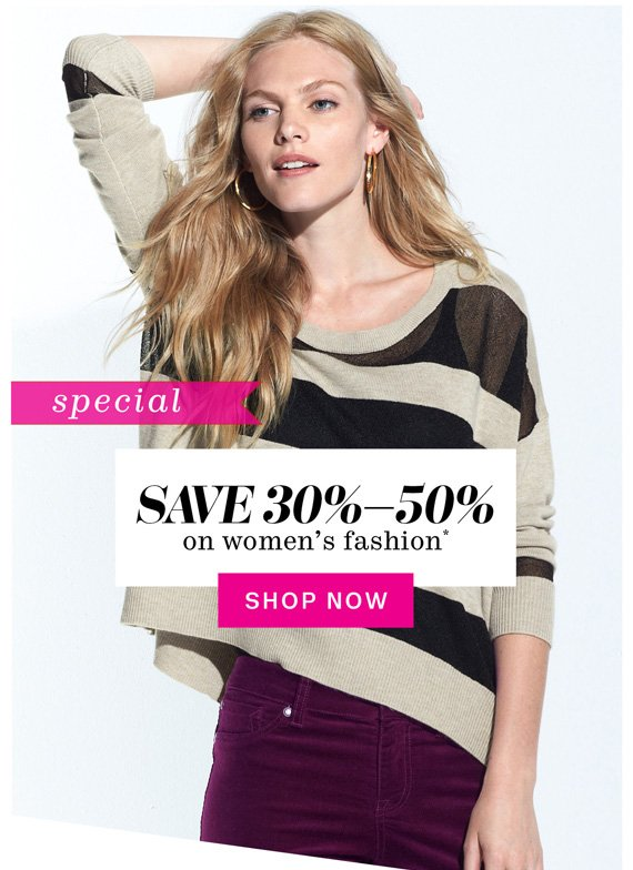 Special. Save 30%-50% on women's fashion*. Shop Now.