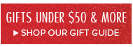 GIFTS UNDER $50 & MORE. SHOP OUR GIFT GUIDE