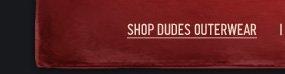 SHOP DUDES OUTERWEAR