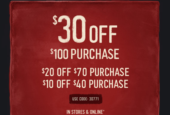 $30 OFF $100 PURCHASE $20 OFF $70 PURCHASE $10 OFF $40 PURCHASE USE CODE: 30771 IN STORES & ONLINE*