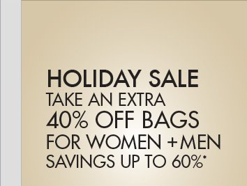 HOLIDAY SALE - TAKE AN EXTRA 40% OFF BAGS FOR WOMEN + MEN; SAVINGS UP TO 60%