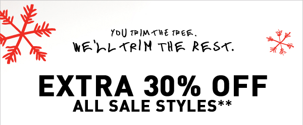 YOU TRIM THE TREE WE'LL TRIM THE REST. EXTRA 30% OFF ALL SALE STYLES**