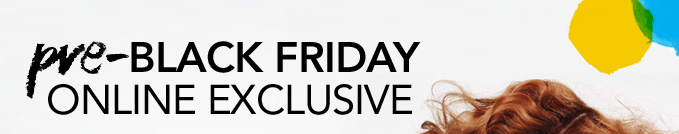 Pre–BLACK FRIDAY ONLINE EXCLUSIVE