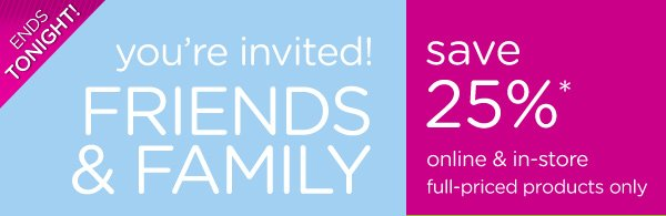 Ends Tonight! you're invited! Friends & Family save 25%* online & in-store full-priced products only