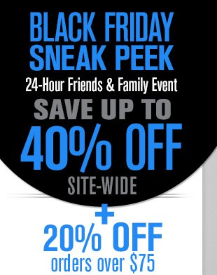 BLACK FRIDAY SNEAK PEEK 24-Hour Friends & Family Event SAVE UP TO 40% OFF SITE-WIDE + 20% OFF orders over $75
