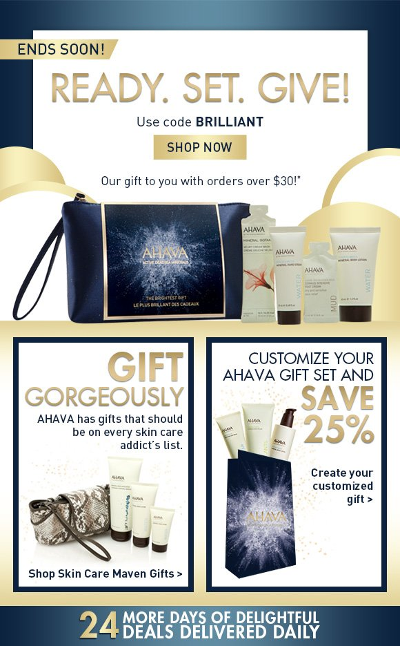 Ready. Set. Give the gift of brilliant skin ends soon! Use code BRILLIANT SHOP NOW Celebrate the season by gifting the one you love with hydrating bestsellers for hand, foot and body. Our gift to you with orders over $30!* Give Gorgeously AHAVA has gifts that should be on every skin care addict's list. Shop Skin Care Maven Gifts > Customize your AHAVA gift set and save 25% Create your customized gift > 24 more days of delightful deals delivered daily!