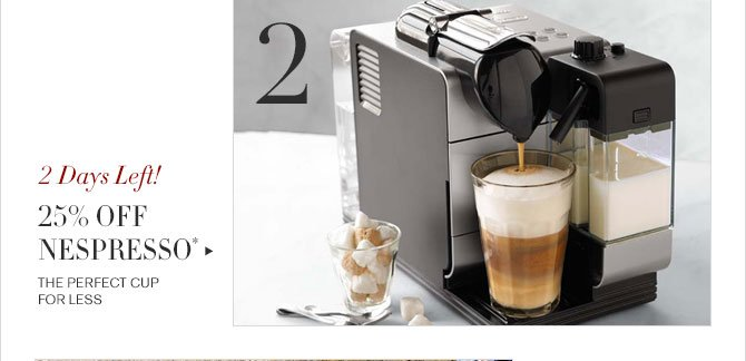 2. 2 Days Left! - 25% OFF NESPRESSO* - THE PERFECT CUP