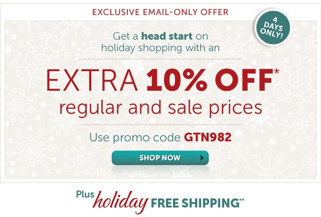 Exclusive Email-Only Offer - 4 Days Only - Get a head start on holiday shopping with an Extra 10% OFF* regular and sale prices - Use promo code GTN982 - plus holiday Free Shipping** - Shop Now