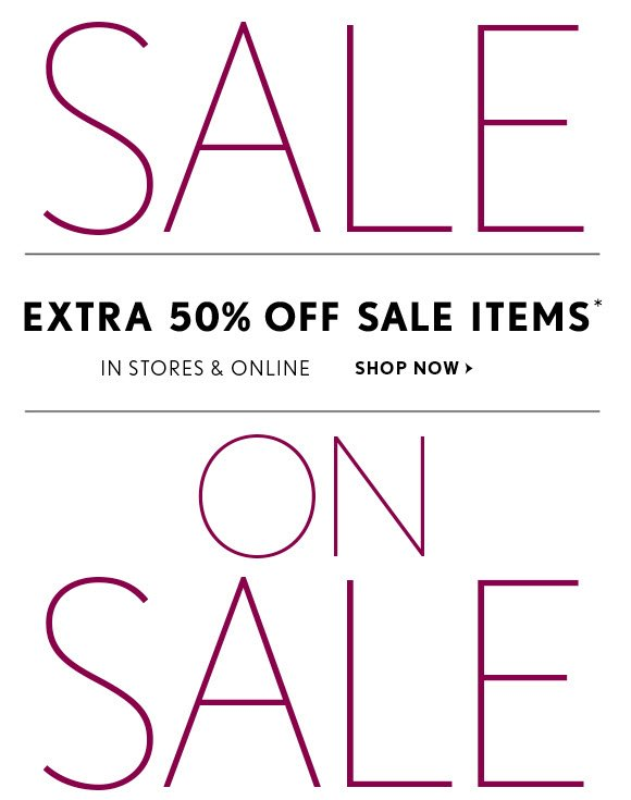 SALE  EXTRA 50% OFF SALE ITEMS* IN STORES & ONLINE SHOP NOW  ON SALE
