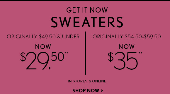 GET IT NOW SWEATERS ORIGINALLY $49.50 & UNDER NOW $29.50**  ORIGINALLY $54.50 - $59.50 NOW $35**                            IN STORES & ONLINE SHOP NOW