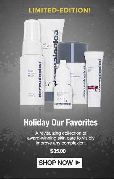 Holiday Our FavoritesA revitalizing collection of award-winning skin care to visibly improve any complexion. $80.00Shop Now>>