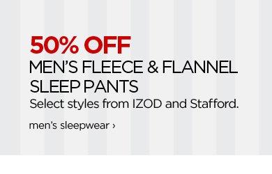 50% OFF MEN'S FLEECE & FLANNEL SLEEP PANTS Select styles from IZOD and Stafford.  men's sleepwear ›