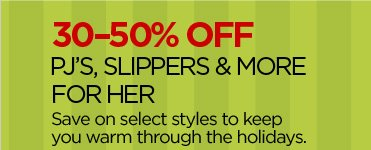 30-50% OFF PJ'S, SLIPPERS & MORE FOR HER Save on select styles to keep you warm through the holidays.