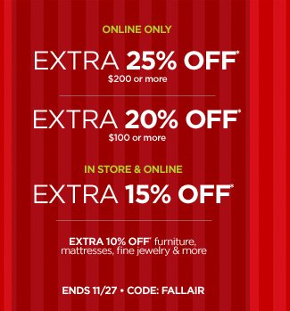 ONLINE ONLY  EXTRA 25% OFF* $200 OR MORE EXTRA 20% OFF* $100 OR MORE  IN STORE & ONLINE EXTRA 15% OFF*   EXTRA 10% OFF furniture, mattresses, fine jewelry & more  ENDS 11/27 • CODE: FALLAIR
