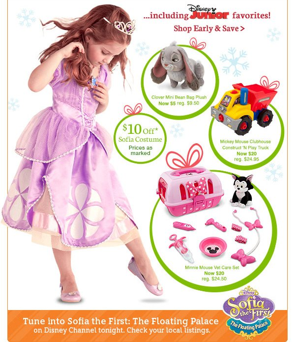 including Disney Junior favorites! Clover Mini Bean Bag Plush Now $5 reg. $9.50 $10 Off Sofia Costume Prices as marked Mickey Mouse Clubhouse Construct 'N Play Truck Now $20 reg. $24.95 Minnie Mouse Vet Care Set Now $20 reg. $24.95 Tune into Sofia the First: The Floating Palace on Disney Channel tonight. Check your local listings. | Shop Early and Save