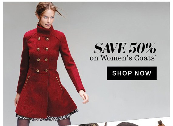 Save 50% on Women's Coats*. Shop Now.
