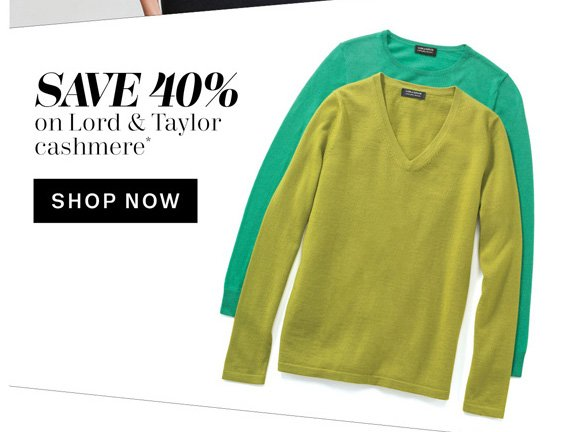 Save 40% on Lord & Taylor cashmere*. Shop Now.