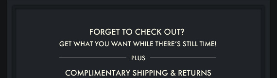 FORGET TO CHECK OUT? GET WHAT YOU WANT WHILE THERE'S STILL TIME! PLUS COMPLIMENTARY SHIPPING & RETURNS