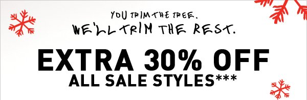 YOU TRIM THE TREE WE'LL TRIM THE REST. EXTRA 30% OFF ALL SALE STYLES***
