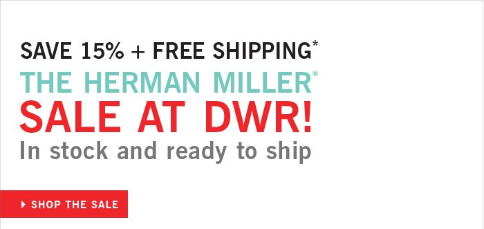 SAVE 15% + FREE SHIPPING* THE HERMAN MILLER® SALE AT DWR! In stock and ready to ship. SHOP THE SALE