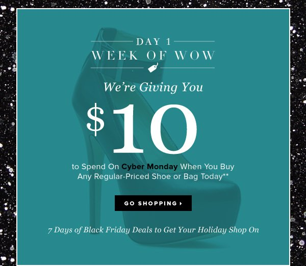 Day 1 THE WEEK OF WOW We're Giving You $10 to Spend On Cyber MondayWhen You Buy Any Regular-Priced Shoe or Bag Today** - - Go Shopping
