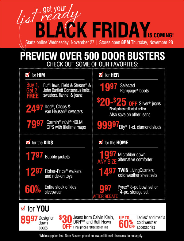 Black Friday is coming! Get your list ready. Sale starts online  Wednesday, November 27. Stores open 8PM Thursday, November 28. Preview  over 500     Door Busters like these. Check out some of our favorites:  For her: 19.97 Selected Rampage boots. $20-$25 off Silver jeans. Final  prices reflected online. Also save on other jeans. 999.97 Effy®  1-ct. diamond studs.  For him: 24.97 Ruff Hewn, Field & Stream and John Bartlett Consensus  knits, sweaters, flannel and jeans. 60% off Izod®, Chaps and Van  Heusen® sweaters.     79.97 Garmin® nüvi® 40LM GPS with lifetime maps.  For the kids: 15.97-17.97 Bubble jackets. 12.97 Fisher-Price® walkers  and ride-on toys. 60% off Entire stock of kids' sleepwear  For the home: 19.97 any size Microfiber down-alternative comforter. 14.97  twin LivingQuarters cold weather sheet sets. 9.97 after rebate  Pyrex®      8-pc bowl set or 14-pc. storage set.  For you: 89.97 Designer down coats. $30 off Jeans from Calvin Klein,  DKNY® and Ruff Hewn. Final prices reflected online. Up to 60% off  Ladies'     and men's cold weather accessories. While supplies last. Door Busters  priced so low, additional discounts do not apply.