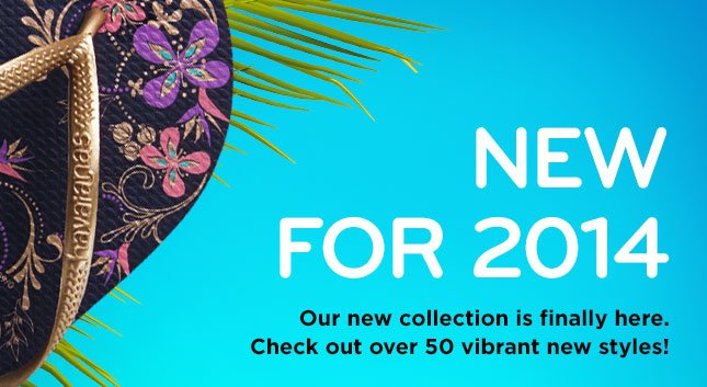 NEW FOR 2014. Our new collection is finally here. Check out over 50 vibrant new styles!