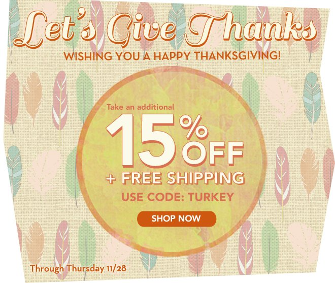 Let's give thanks, take an additional 15% off everything + free shipping