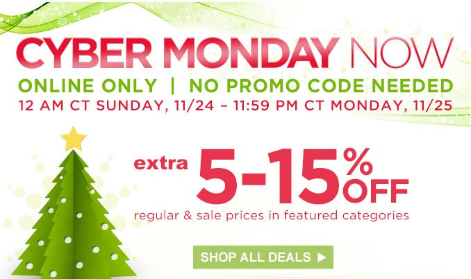 CYBER MONDAY NOW | ONLINE ONLY | NO PROMO CODE NEEDED | 12 AM CT SUNDAY, 11/24 - 11:59 PM CT MONDAY, 11/25 | extra 5-15% OFF regular & sale prices in featured categories | SHOP ALL DEALS